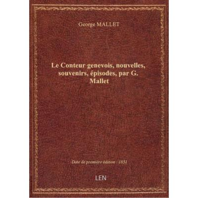 Le Conteur genevois, nouvelles, souvenirs, épisodes, par G. Mallet