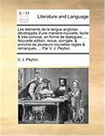 Les Lments de La Langue Angloise, Dvelopps D'Une Maniere Nouvelle, Facile & TRS-Concise, En Forme de Dialogues; ... Nouvelle Edition, Revue, Corrige,