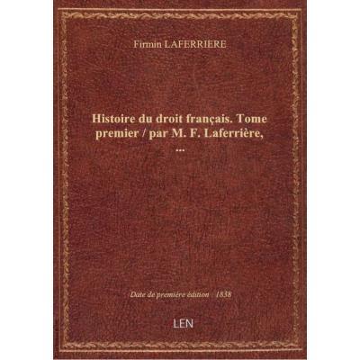 Histoire du droit français. Tome premier / par M. F. Laferrière,...