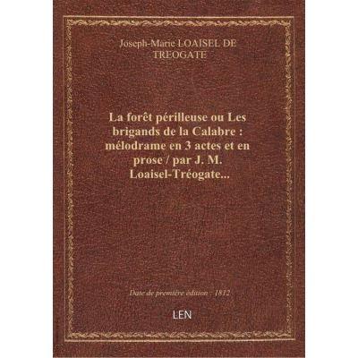 La forêt périlleuse ou Les brigands de la Calabre : mélodrame en 3 actes et en prose / par J. M. Loaisel-Tréogate…