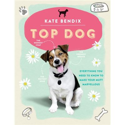 Top Dog: Everything You Need to Know to Make Your Mutt Marvellous