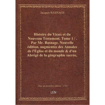 Histoire du Vieux et du Nouveau Testament. Tome 1 / . Par Mr. Basnage. Nouvelle édition, augmentée d