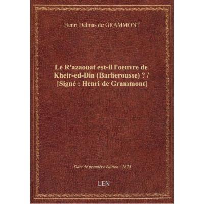 Le R'azaouat est-il l'oeuvre de Kheir-ed-Din (Barberousse) ? / [Signé : Henri de Grammont]
