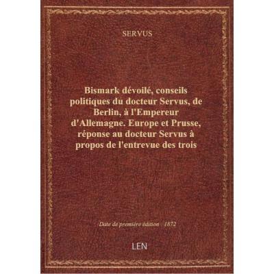 Bismark dévoilé, conseils politiques du docteur Servus, de Berlin, à l'Empereur d'Allemagne. Europe et Prusse, réponse au docteur Servus à propos de l'entrevue des trois empereurs