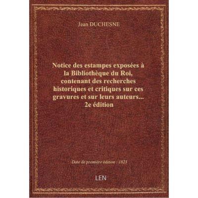 Notice des estampes exposées à la Bibliothèque du Roi, contenant des recherches historiques et criti