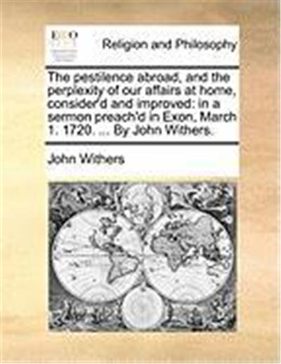 The Pestilence Abroad, and the Perplexity of Our Affairs at Home, Consider'd and Improved: In a Sermon Preach'd in Exon, March 1. 1720. ... by John Wi