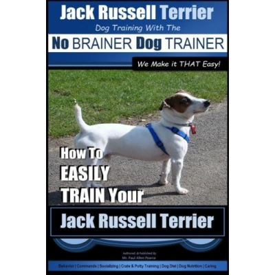 Jack Russell Terrier | Dog Training With The ~ No BRAINER Dog TRAINER | WE Make it THAT Easy! |: How To Easily Train Your Jack Russell Terrier: Volume 1 (Jack Russell Terrier Training) - [Livre en VO]