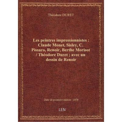 Les peintres impressionnistes : Claude Monet, Sisley, C. Pissaro, Renoir, Berthe Morisot / Théodore