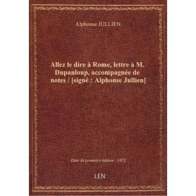 Allez le dire à Rome, lettre à M. Dupanloup, accompagnée de notes / [signé : Alphonse Jullien]