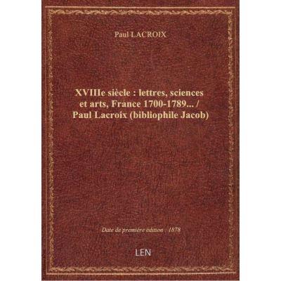 XVIIIe siècle : lettres, sciences et arts, France 1700-1789… / Paul Lacroix (bibliophile Jacob)