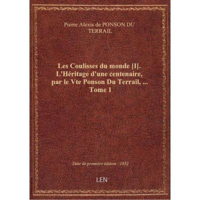 Les Coulisses du monde [I]. L'Héritage d'une centenaire, par le Vte Ponson Du Terrail,.... Tome 1