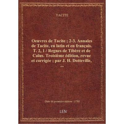 Oeuvres de Tacite , 2-3. Annales de Tacite, en latin et en français. T. 2, 1 / Regnes de Tibère et de Caïus. Troisième édition, revue et corrigée , par J. H. Dotteville,...