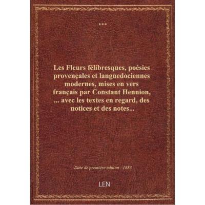 Les Fleurs félibresques, poésies provençales et languedociennes modernes, mises en vers français par Constant Hennion,... avec les textes en regard, des notices et des notes...
