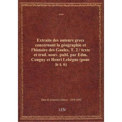 Extraits des auteurs grecs concernant la géographie et l'histoire des Gaules. T. 2 / texte et trad. nouv. publ. par Edm. Cougny et Henri Lebègue (pour le t. 6)