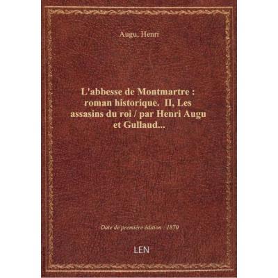 L'abbesse de Montmartre : roman historique. II, Les assasins du roi / par Henri Augu et Gullaud...