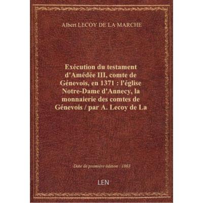 Exécution du testament d'Amédée III, comte de Génevois, en 1371 : l'église Notre-Dame d'Annecy, la monnaierie des comtes de Génevois / par A. Lecoy de La Marche,...