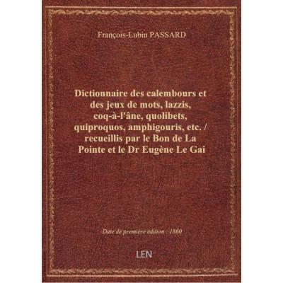 Dictionnaire des calembours et des jeux de mots, lazzis, coq-à-l'âne, quolibets, quiproquos, amphigouris, etc. / recueillis par le Bon de La Pointe et le Dr Eugène Le Gai