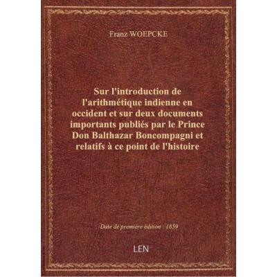 Sur l'introduction de l'arithmétique indienne en occident et sur deux documents importants publiés par le Prince Don Balthazar Boncompagni et relatifs à ce point de l'histoire des sciences / par M. F. Woepcke,...