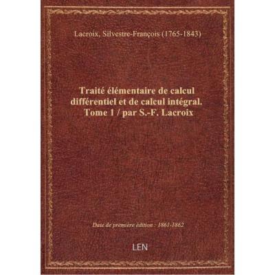 Traité élémentaire de calcul différentiel et de calcul intégral. Tome 1 / par S.-F. Lacroix