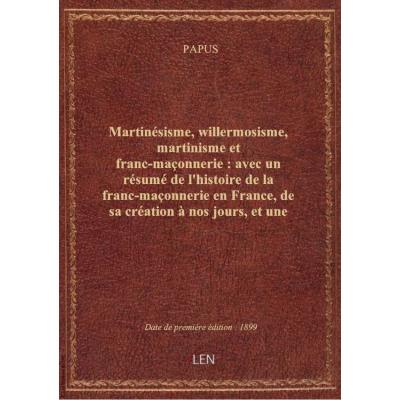 Martinésisme, willermosisme, martinisme et franc-maçonnerie : avec un résumé de l'histoire de la franc-maçonnerie en France, de sa création à nos jours, et une analyse nouvelle de tous les grades de l'écossisme, le tout éclairé par de nombreux tableaux sy