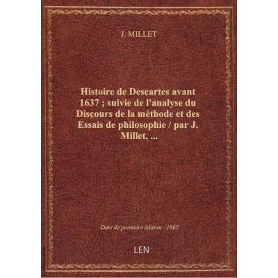 Histoire de Descartes avant 1637 , suivie de l'analyse du Discours de la méthode et des Essais de philosophie / par J. Millet,...