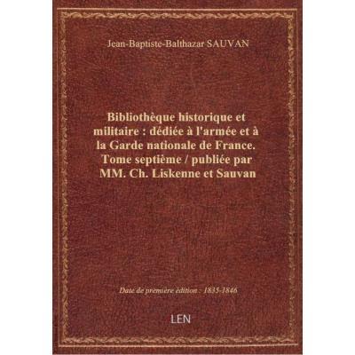 Bibliothèque historique et militaire : dédiée à l'armée et à la Garde nationale de France. Tome sept