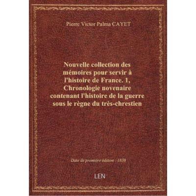 Nouvelle collection des mémoires pour servir à l'histoire de France. 1, Chronologie novenaire conten