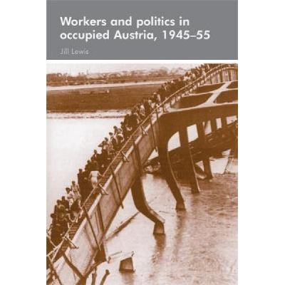 Workers and Politics in Occupied Austria, 1945-55 - [Version Originale]