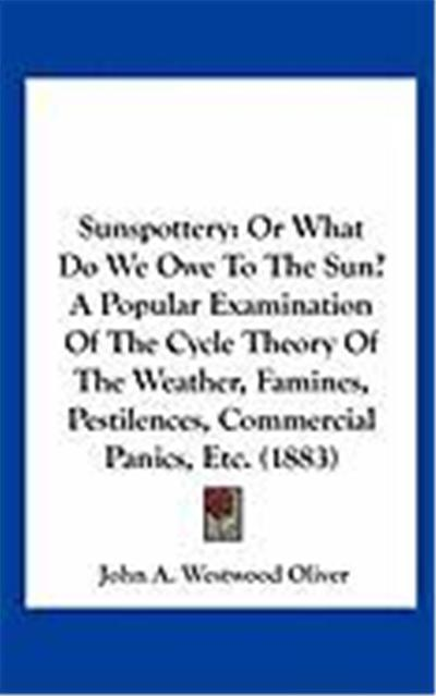 Sunspottery: Or What Do We Owe to the Sun? a Popular Examination of the Cycle Theory of the Weather, Famines, Pestilences, Commerci