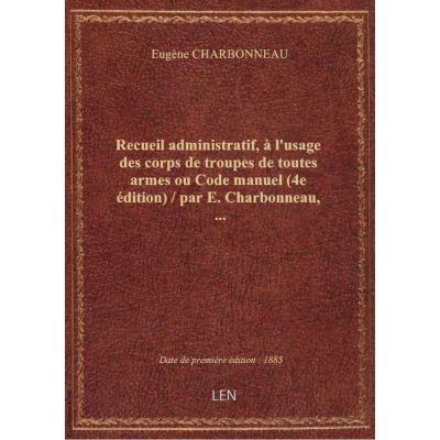 Recueil administratif, à l'usage des corps de troupes de toutes armes ou Code manuel (4e édition) /