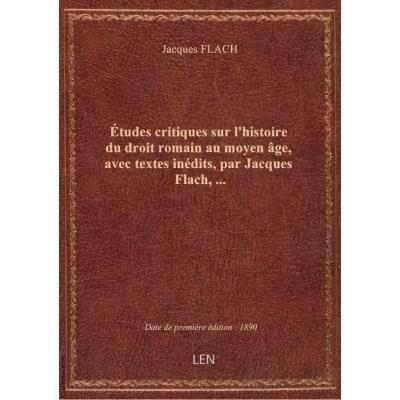Études critiques sur l'histoire du droit romain au moyen âge, avec textes inédits, par Jacques Flach,...