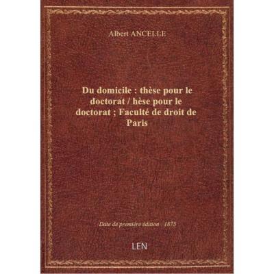 Du domicile : thèse pour le doctorat / hèse pour le doctorat : Faculté de droit de Paris