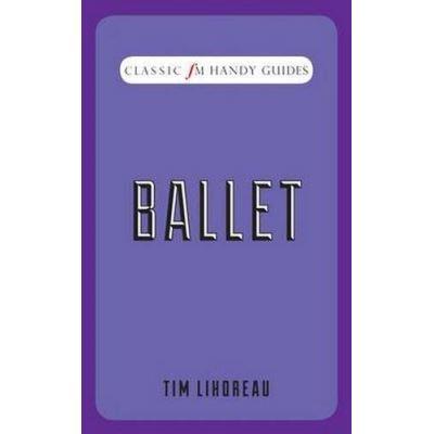 Ballet (Classic FM Handy Guides) Tim Lihoreau