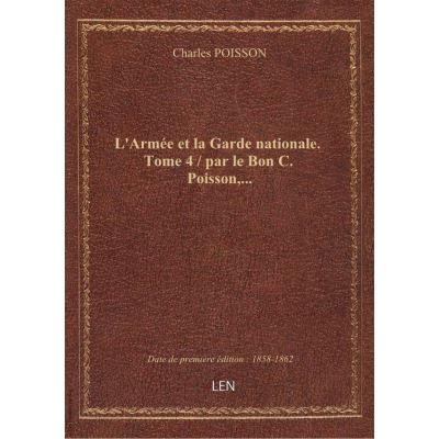 L'Armée et la Garde nationale. Tome 4 / par le Bon C. Poisson,...