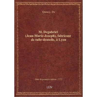 M. Degabriel (Jean-Marie-Joseph), fabricant de tulle-dentelle, à Lyon / [signé de Quincy]