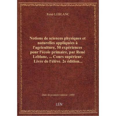 Notions de sciences physiques et naturelles appliquées à l'agriculture, 50 expériences pour l'école primaire, par René Leblanc,... Cours supérieur. Livre de l'élève. 2e édition...