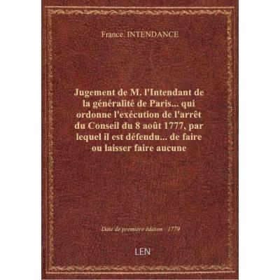 Jugement de M. l'Intendant de la généralité de Paris... qui ordonne l'exécution de l'arrêt du Conseil du 8 août 1777, par lequel il est défendu... de faire ou laisser faire aucune démolition sans en donner avis aux salpêtriers ou exploiteurs des nitrières