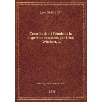 Contribution à l'étude de la dispersion rotatoire, par Léon Grimbert,...