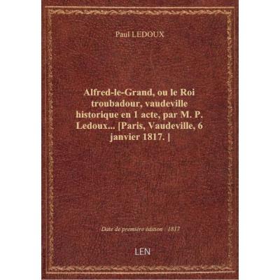 Alfred-le-Grand, ou le Roi troubadour, vaudeville historique en 1 acte, par M. P. Ledoux... [Paris,