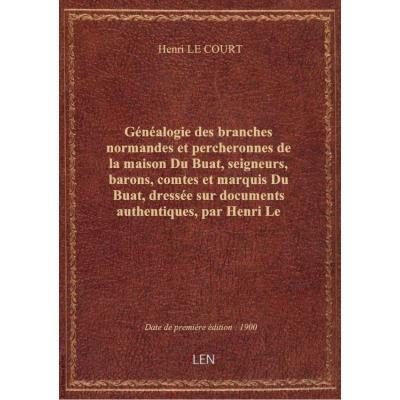 Généalogie des branches normandes et percheronnes de la maison Du Buat, seigneurs, barons, comtes et