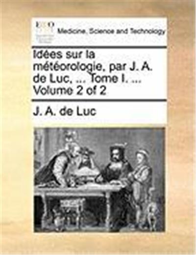 Ides Sur La Mtorologie, Par J. A. de Luc, ... Tome I. ... Volume 2 of 2