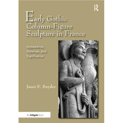 Early Gothic Column-Figure Sculpture In France: Appearance, Materials, And Significance (Hardcover)