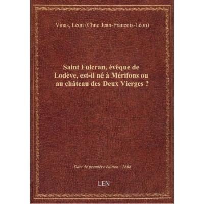 Saint Fulcran, évêque de Lodève, est-il né à Mérifons ou au chteau des Deux Vierges ? / [signé : L