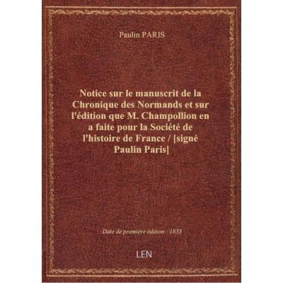 Notice sur le manuscrit de la Chronique des Normands et sur l'édition que M. Champollion en a faite pour la Société de l'histoire de France / [signé Paulin Paris]