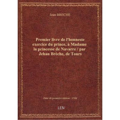 Premier livre de l'honneste exercice du prince, à Madame la princesse de Navarre / par Jehan Brèche, de Tours