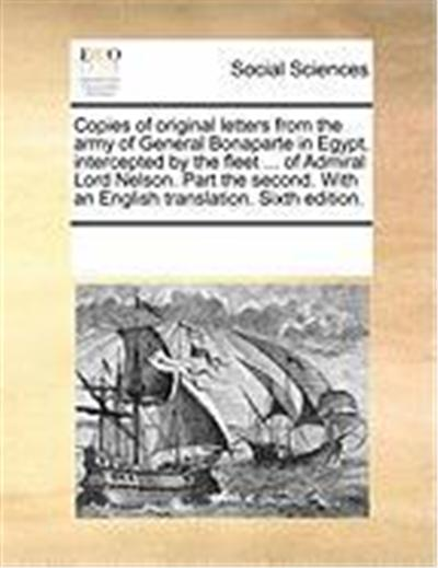 Copies of Original Letters from the Army of General Bonaparte in Egypt, Intercepted by the Fleet ... of Admiral Lord Nelson. Part the Second. with an