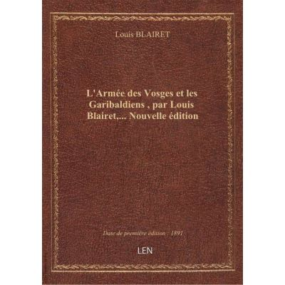L'Armée des Vosges et les Garibaldiens , par Louis Blairet,... Nouvelle édition