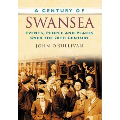 A Century of Swansea: Events, People and Places Over the 20th Century (Century of Wales)