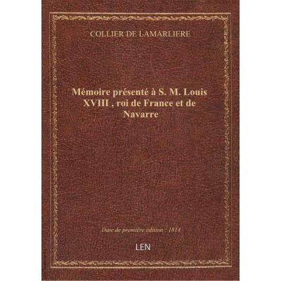 Mémoire présenté à S. M. Louis XVIII , roi de France et de Navarre