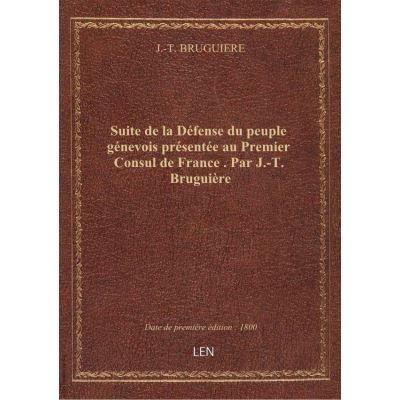 Suite de la Défense du peuple génevois présentée au Premier Consul de France . Par J.-T. Bruguière